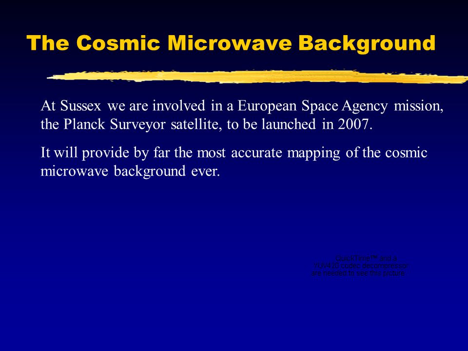 The Cosmic Microwave Background At Sussex we are involved in a European Space Agency mission, the Planck Surveyor satellite, to be launched in 2007.