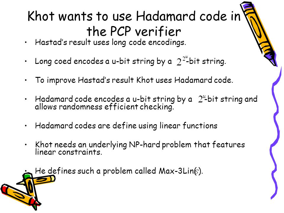 Khot wants to use Hadamard code in the PCP verifier Hastad's result uses long code encodings.