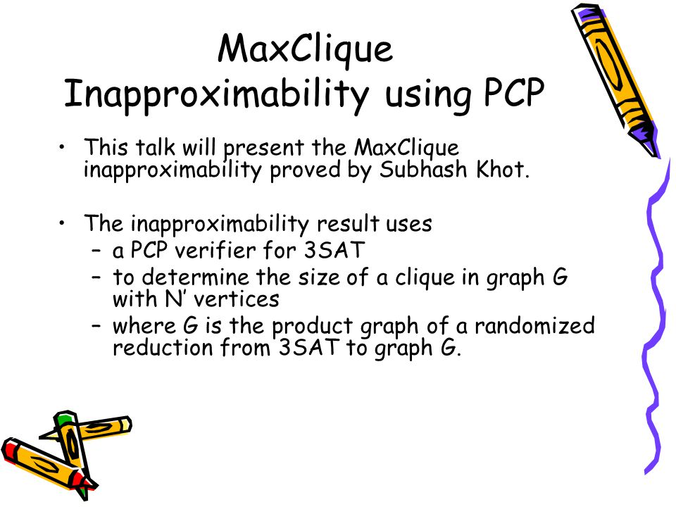 MaxClique Inapproximability using PCP This talk will present the MaxClique inapproximability proved by Subhash Khot.