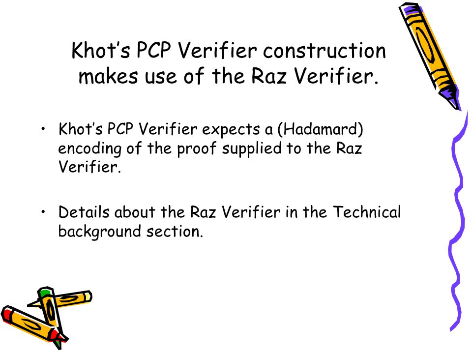 Khot's PCP Verifier expects a (Hadamard) encoding of the proof supplied to the Raz Verifier.