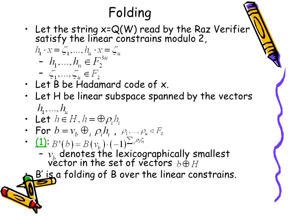 Folding Let the string x=Q(W) read by the Raz Verifier satisfy the linear constrains modulo 2, – Let B be Hadamard code of x.