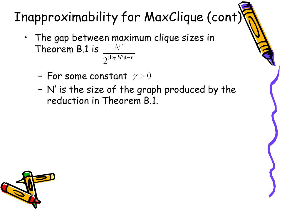 Inapproximability for MaxClique (cont) The gap between maximum clique sizes in Theorem B.1 is –For some constant –N' is the size of the graph produced by the reduction in Theorem B.1.