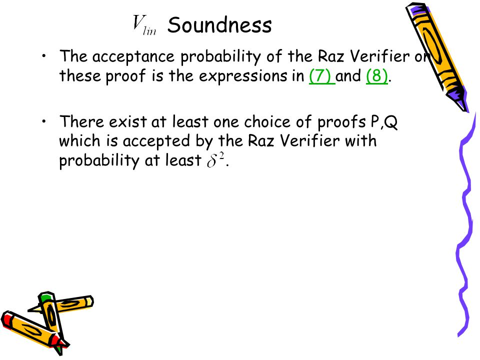 Soundness The acceptance probability of the Raz Verifier on these proof is the expressions in (7) and (8).(7) (8) There exist at least one choice of proofs P,Q which is accepted by the Raz Verifier with probability at least.