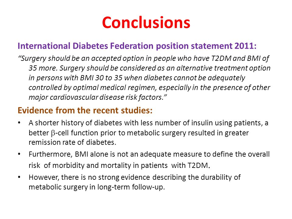Conclusions International Diabetes Federation position statement 2011: Surgery should be an accepted option in people who have T2DM and BMI of 35 more.