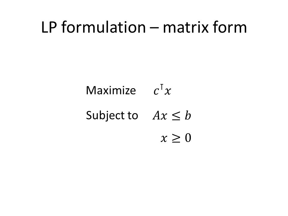 LP formulation – matrix form Maximize Subject to