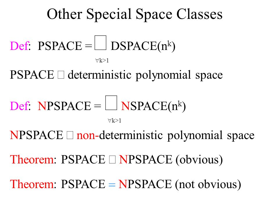 Other Special Space Classes Def: PSPACE =  DSPACE(n k )  k>1 PSPACE  deterministic polynomial space Def: NPSPACE =  NSPACE(n k )  k>1 NPSPACE  non-deterministic polynomial space Theorem: PSPACE  NPSPACE (obvious) Theorem: PSPACE  NPSPACE (not obvious)