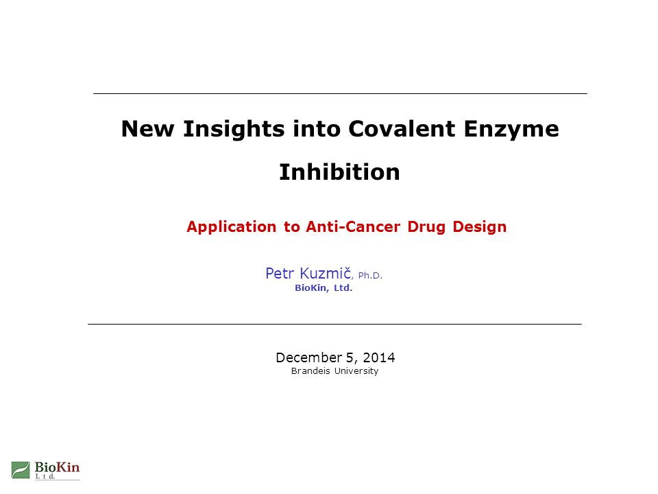 Petr Kuzmič, Ph.D. BioKin, Ltd. New Insights into Covalent Enzyme Inhibition December 5, 2014 Brandeis University Application to Anti-Cancer Drug Desi