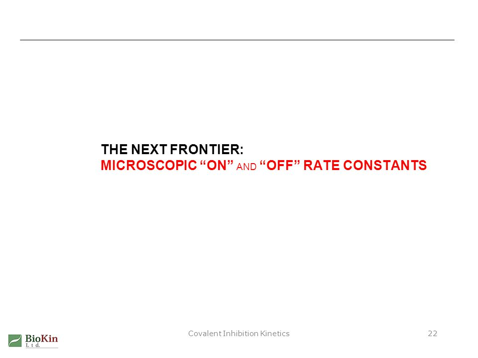 "Covalent Inhibition Kinetics22 THE NEXT FRONTIER: MICROSCOPIC ""ON"" AND ""OFF"" RATE CONSTANTS"