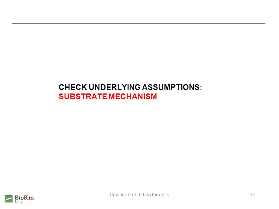 Covalent Inhibition Kinetics37 CHECK UNDERLYING ASSUMPTIONS: SUBSTRATE MECHANISM