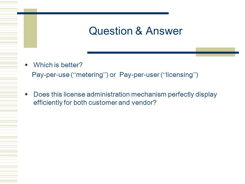 "Question & Answer  Which is better? Pay-per-use ( "" metering "" ) or Pay-per-user ( "" licensing "" )  Does this license administration mechanism perfe"