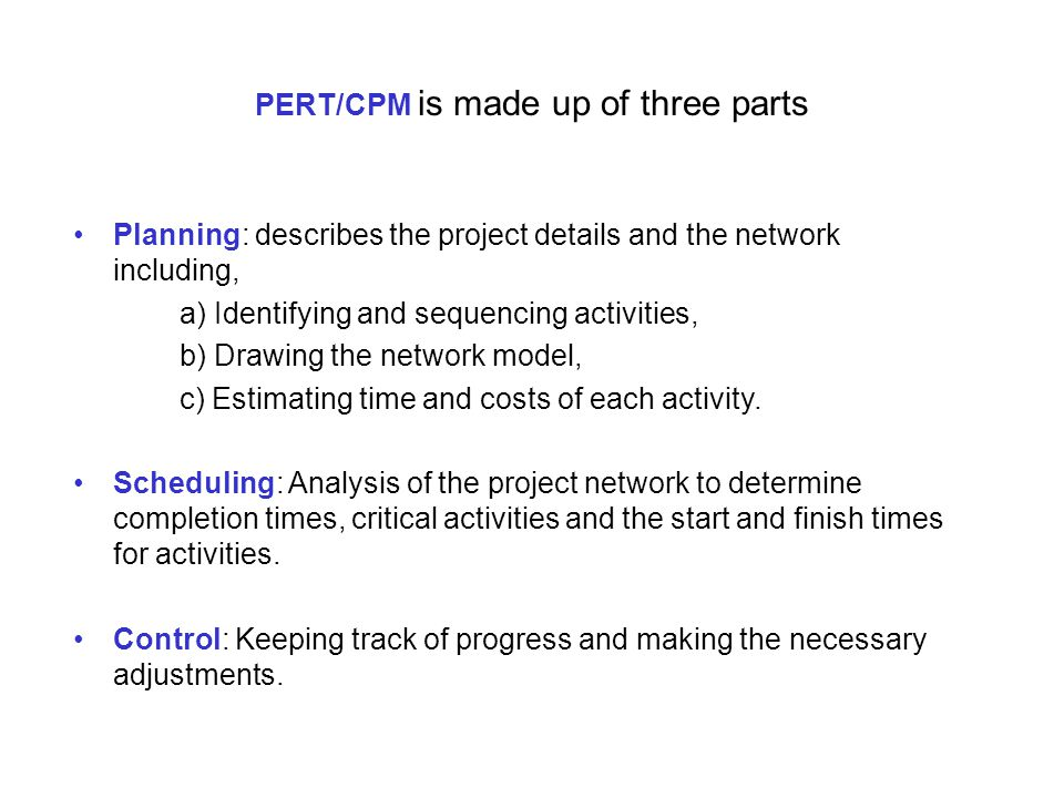 PERT/CPM is made up of three parts Planning: describes the project details and the network including, a) Identifying and sequencing activities, b) Drawing the network model, c) Estimating time and costs of each activity.