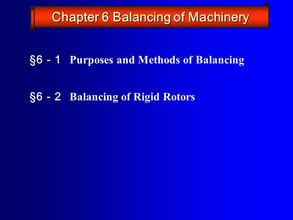 §6 - 1 Purposes and Methods of Balancing §6 - 2 Balancing of Rigid Rotors Chapter 6 Balancing of Machinery