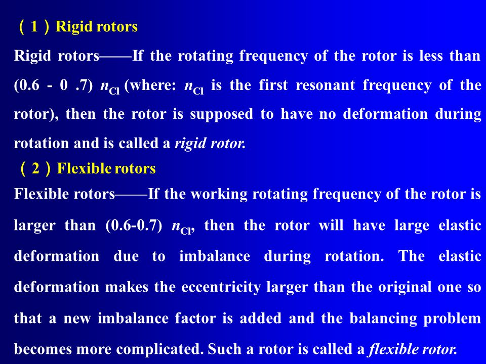 ( 1 ) Rigid rotors Rigid rotors——If the rotating frequency of the rotor is less than (0.6 - 0.7) n Cl (where: n Cl is the first resonant frequency of the rotor), then the rotor is supposed to have no deformation during rotation and is called a rigid rotor.