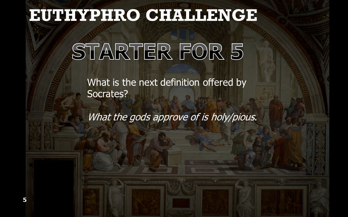 EUTHYPHRO CHALLENGE 5 What is the next definition offered by Socrates.