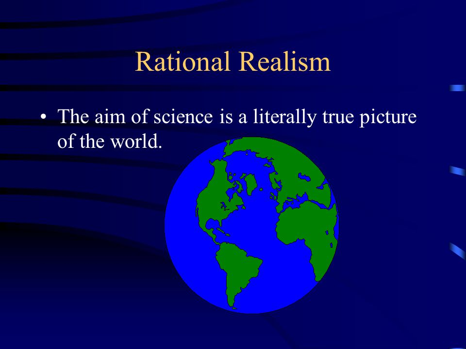 Rational Realism Scientific theories are true or approximately true.