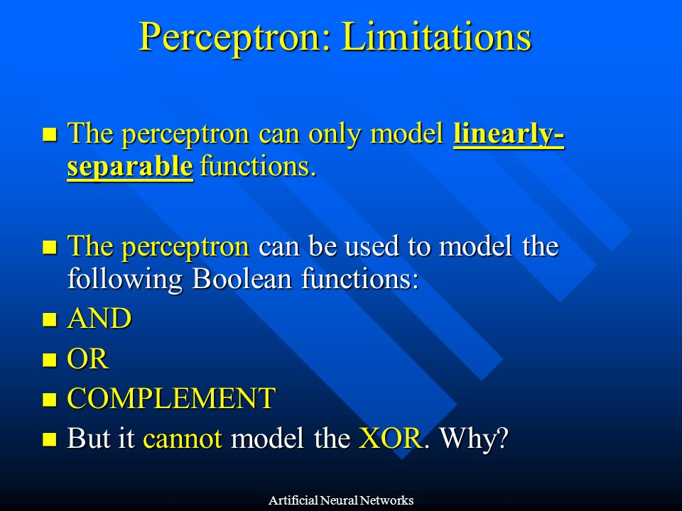 Perceptron: Limitations (Cont'd) The XOR is not a linearly-separable problem The XOR is not a linearly-separable problem It is impossible to separate the classes C 1 and C 2 with only one line It is impossible to separate the classes C 1 and C 2 with only one line 01 0 1 1 1 x2x2 x1x1 C1C1 C1C1 C2C2 Artificial Neural Networks
