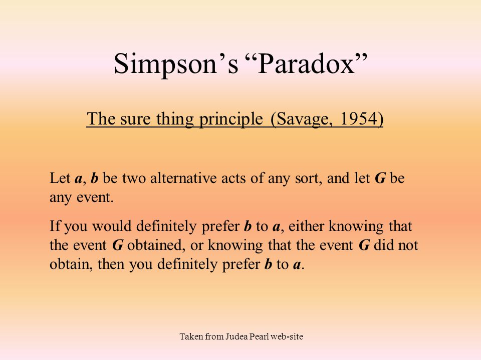 """Taken from Judea Pearl web-site Simpson's """"Paradox"""" The sure thing principle (Savage, 1954) Let a, b be two alternative acts of any sort, and let G be"""