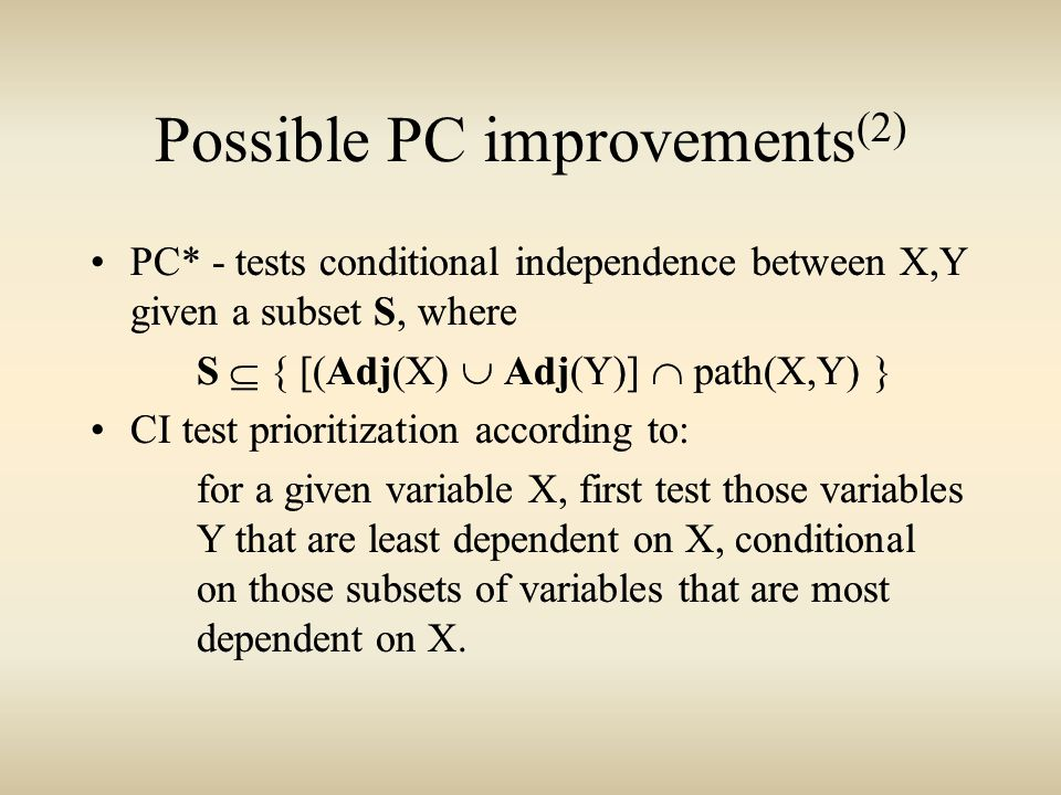PC* - tests conditional independence between X,Y given a subset S, where S  { [(Adj(X)  Adj(Y)]  path(X,Y) } CI test prioritization according to: for a given variable X, first test those variables Y that are least dependent on X, conditional on those subsets of variables that are most dependent on X.