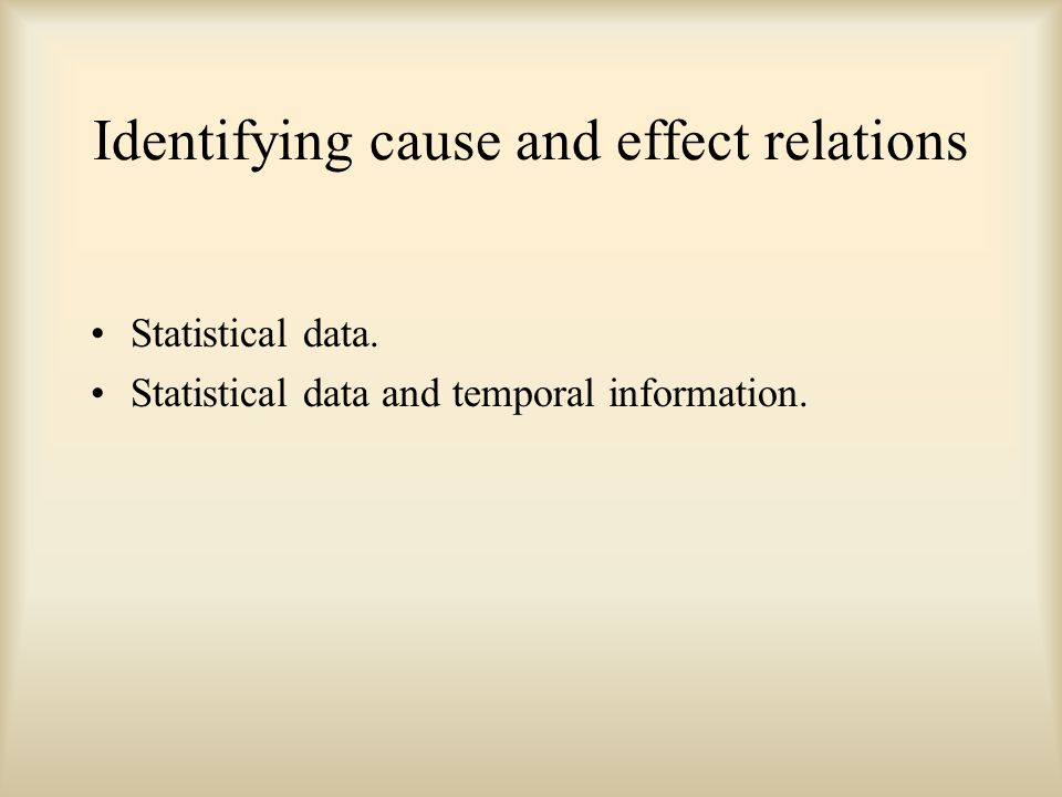 Identifying cause and effect relations Statistical data. Statistical data and temporal information.