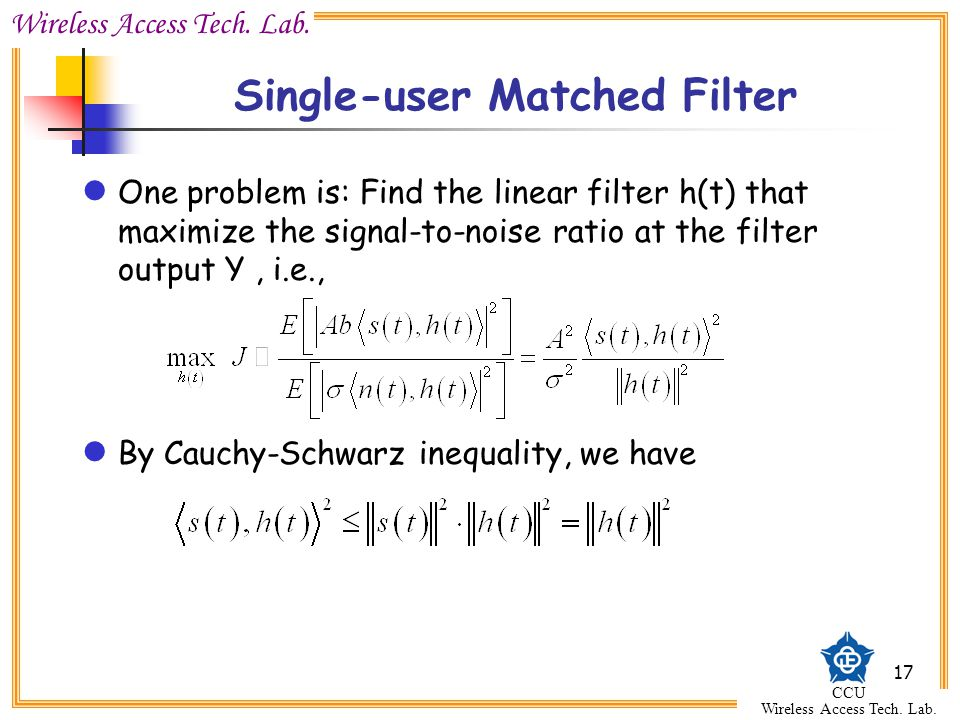 Wireless Access Tech. Lab. CCU Wireless Access Tech. Lab. 17 Single-user Matched Filter One problem is: Find the linear filter h(t) that maximize the