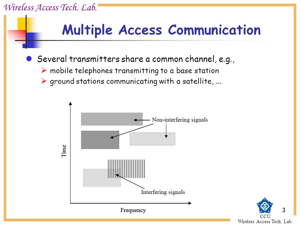 Wireless Access Tech. Lab. CCU Wireless Access Tech. Lab. 3 Multiple Access Communication Several transmitters share a common channel, e.g.,  mobile