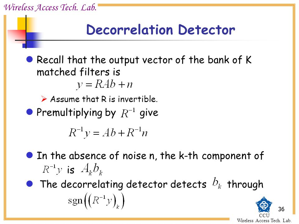 Wireless Access Tech. Lab. CCU Wireless Access Tech. Lab. 36 Decorrelation Detector Recall that the output vector of the bank of K matched filters is