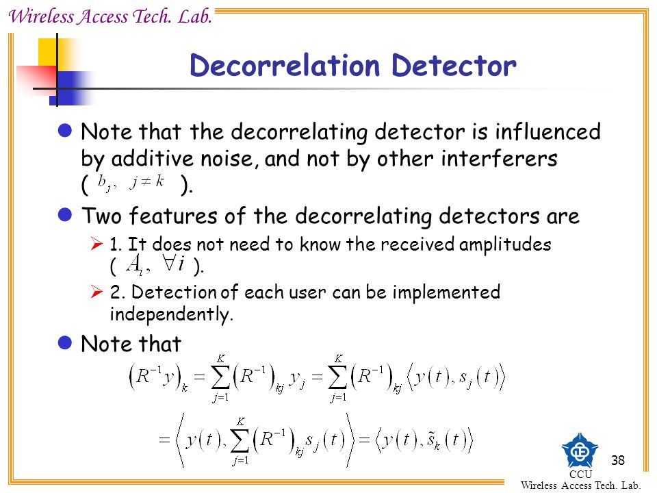 Wireless Access Tech. Lab. CCU Wireless Access Tech. Lab. 38 Decorrelation Detector Note that the decorrelating detector is influenced by additive noi