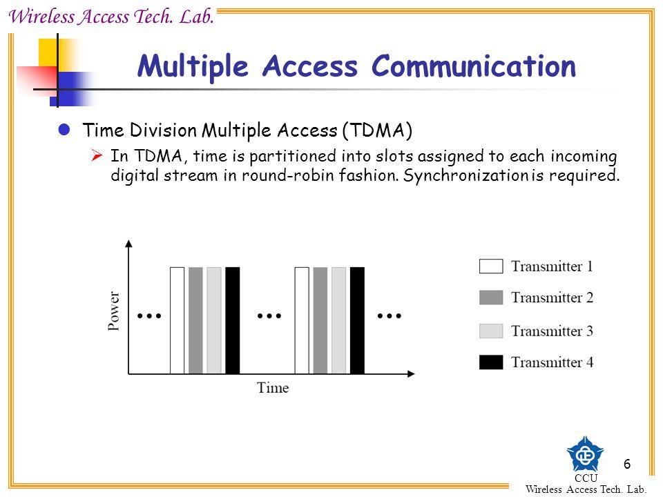 Wireless Access Tech. Lab. CCU Wireless Access Tech. Lab. 6 Multiple Access Communication Time Division Multiple Access (TDMA)  In TDMA, time is part