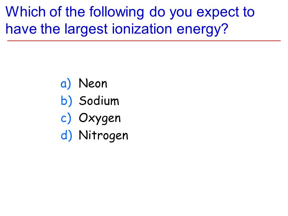 Which of the following do you expect to have the largest ionization energy? a)Neon b)Sodium c)Oxygen d)Nitrogen