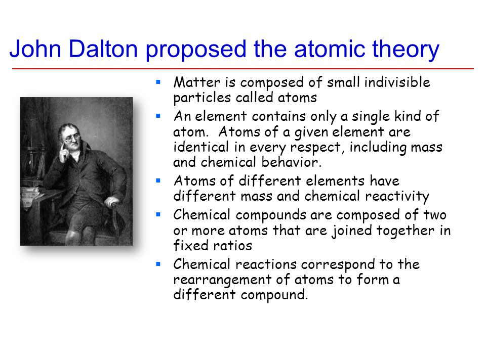 John Dalton proposed the atomic theory  Matter is composed of small indivisible particles called atoms  An element contains only a single kind of at