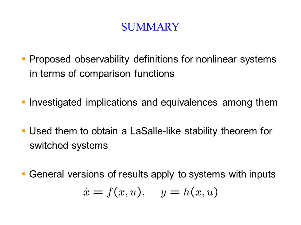 SUMMARY  Proposed observability definitions for nonlinear systems in terms of comparison functions  Investigated implications and equivalences among them  Used them to obtain a LaSalle-like stability theorem for switched systems  General versions of results apply to systems with inputs
