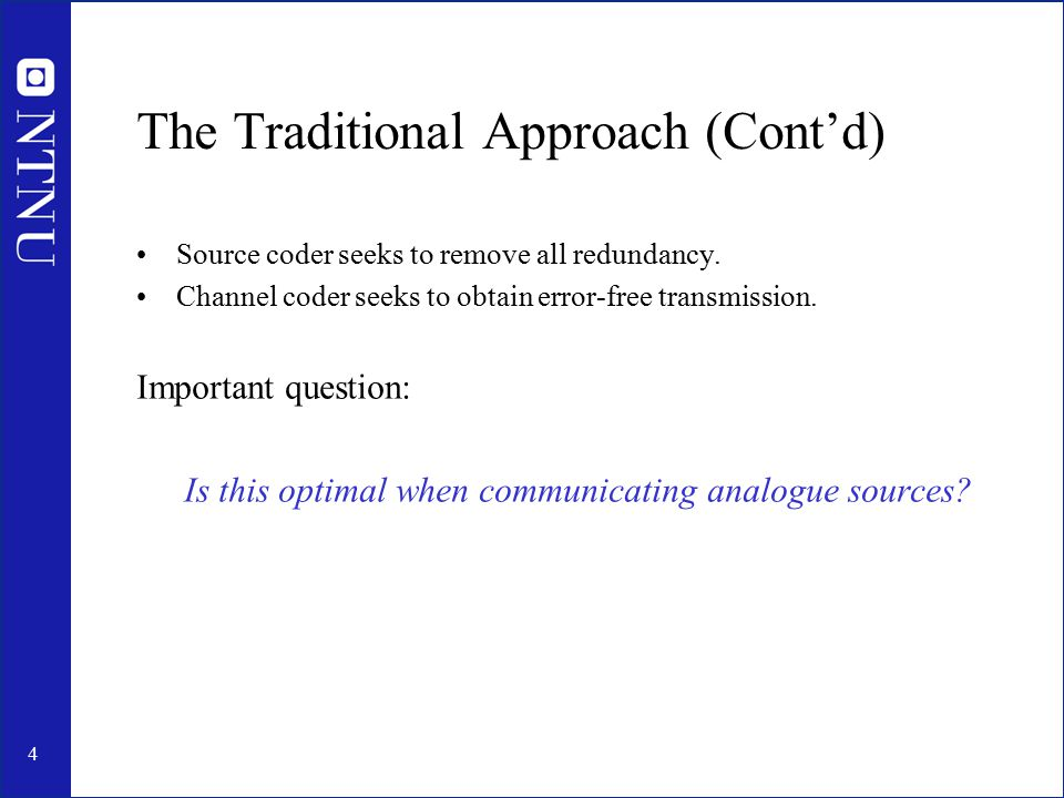 4 The Traditional Approach (Cont'd) Source coder seeks to remove all redundancy. Channel coder seeks to obtain error-free transmission. Important ques