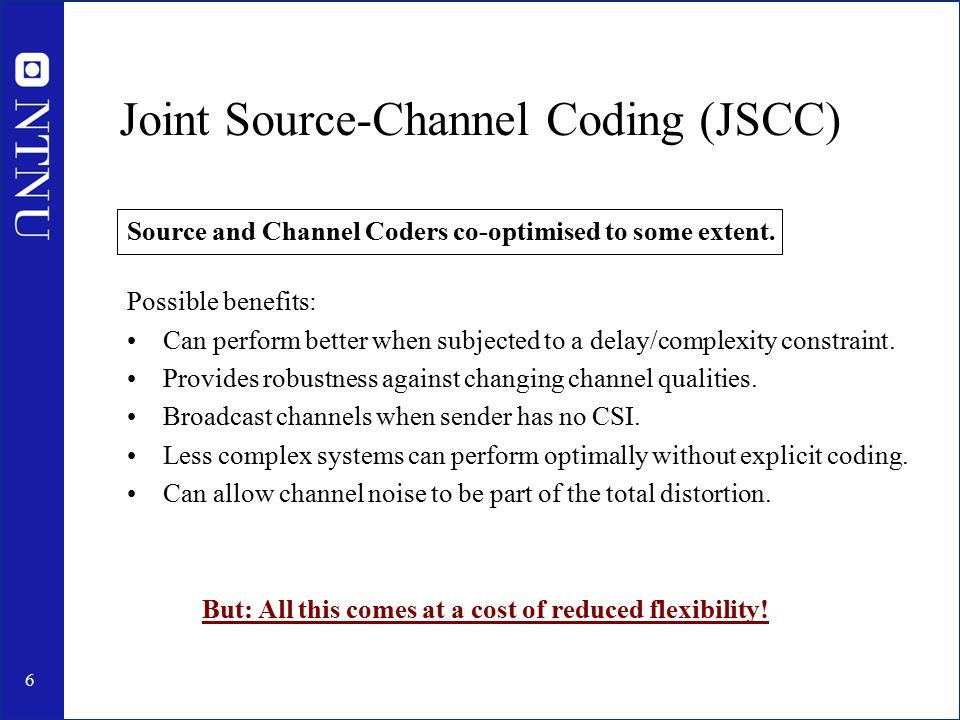 6 Joint Source-Channel Coding (JSCC) Source and Channel Coders co-optimised to some extent. Possible benefits: Can perform better when subjected to a