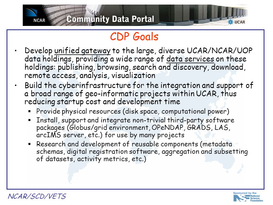 NCAR/SCD/VETS CDP Strategy Build unified interface to a distributed, heterogeneous data environment where data is stored at separate locations and managed by different entities Collaborate with other UCAR/NCAR/UOP data providers to allow interoperability and promote institution-wide standards; do not take over other groups responsibilities Allow for graduated levels of service where data providers choose the extent to which they leverage CDP resources Integrate wide range of state of the art technologies from IT realm or geosciences-specific