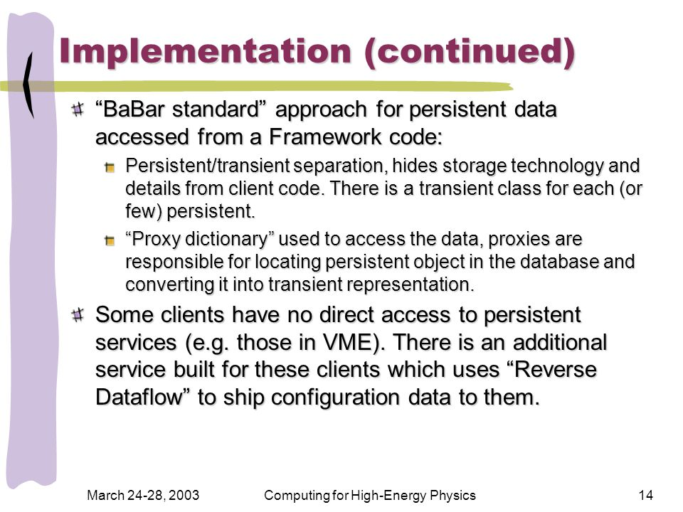 March 24-28, 2003Computing for High-Energy Physics14 Implementation (continued) BaBar standard approach for persistent data accessed from a Framework code: Persistent/transient separation, hides storage technology and details from client code.