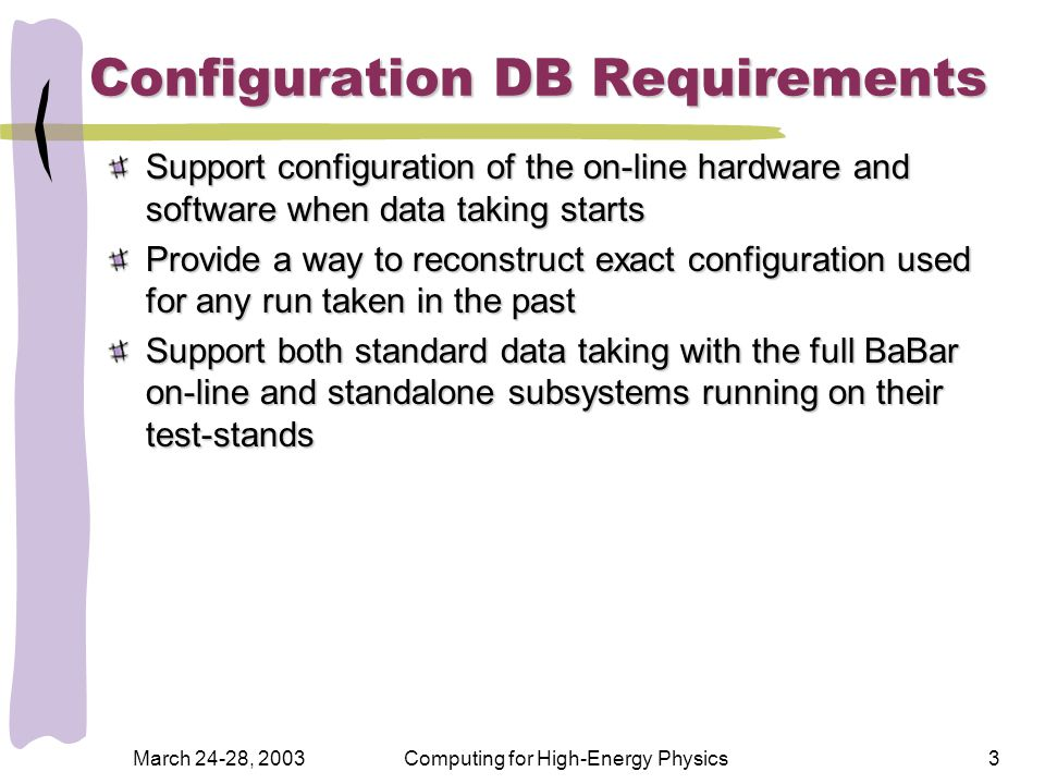 March 24-28, 2003Computing for High-Energy Physics3 Configuration DB Requirements Support configuration of the on-line hardware and software when data taking starts Provide a way to reconstruct exact configuration used for any run taken in the past Support both standard data taking with the full BaBar on-line and standalone subsystems running on their test-stands
