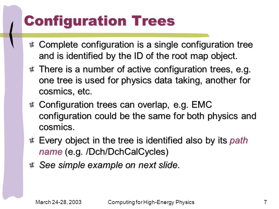March 24-28, 2003Computing for High-Energy Physics7 Configuration Trees Complete configuration is a single configuration tree and is identified by the ID of the root map object.