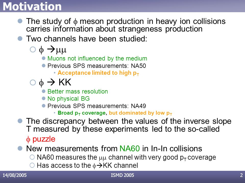 14/08/2005ISMD 20052 Motivation The study of  meson production in heavy ion collisions carries information about strangeness production Two channels have been studied:      Muons not influenced by the medium Previous SPS measurements: NA50 Acceptance limited to high p T     KK Better mass resolution No physical BG Previous SPS measurements: NA49 Broad p T coverage, but dominated by low p T The discrepancy between the values of the inverse slope T measured by these experiments led to the so-called  puzzle New measurements from NA60 in In-In collisions  NA60 measures the  channel with very good p T coverage  Has access to the   KK channel