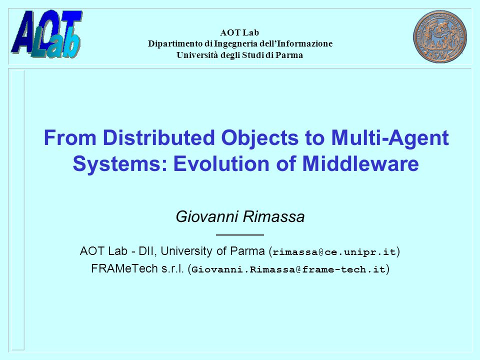AOT Lab Dipartimento di Ingegneria dell'Informazione Università degli Studi di Parma From Distributed Objects to Multi-Agent Systems: Evolution of Middleware Giovanni Rimassa AOT Lab - DII, University of Parma ( rimassa@ce.unipr.it ) FRAMeTech s.r.l.