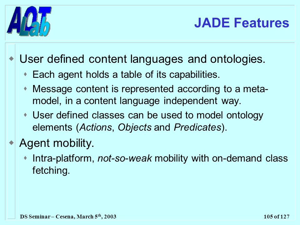 DS Seminar – Cesena, March 5 th, 2003105 of 127 JADE Features  User defined content languages and ontologies.