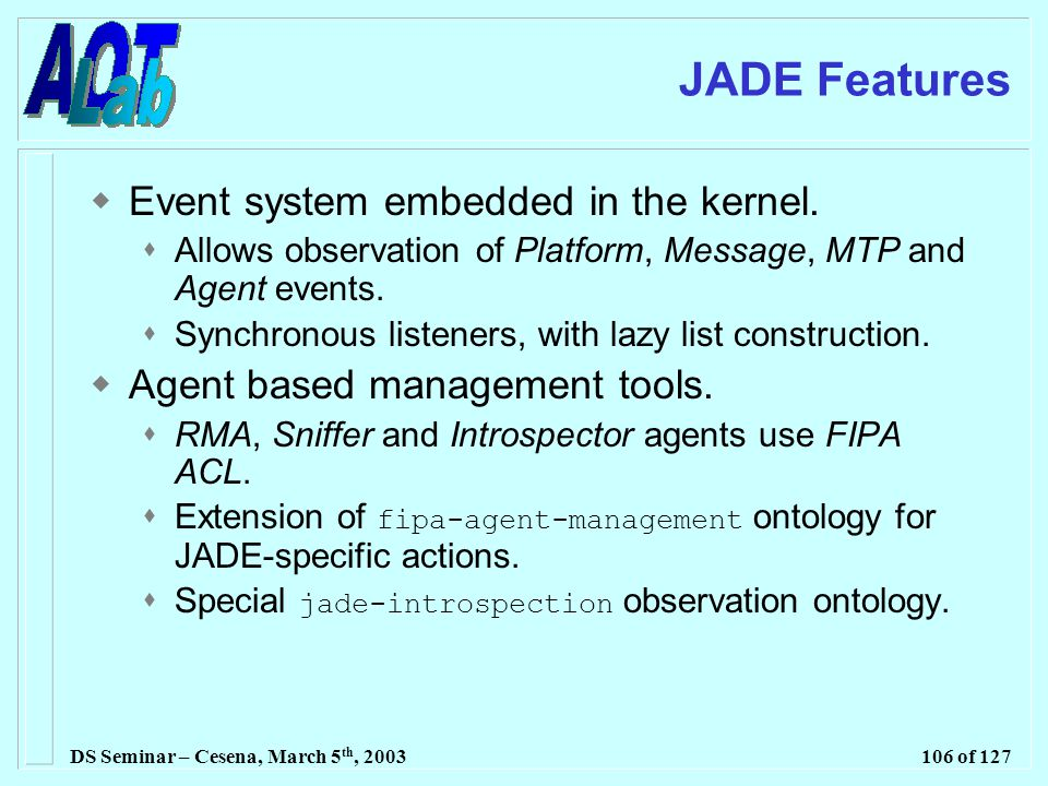 DS Seminar – Cesena, March 5 th, 2003106 of 127 JADE Features  Event system embedded in the kernel.