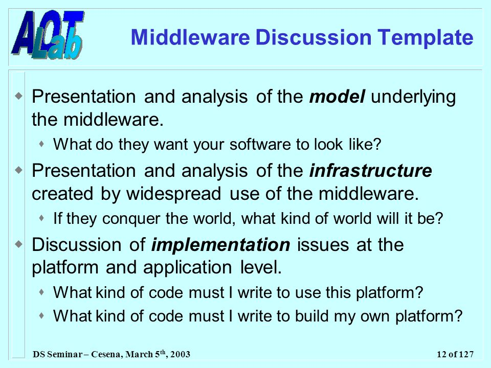 DS Seminar – Cesena, March 5 th, 200312 of 127 Middleware Discussion Template  Presentation and analysis of the model underlying the middleware.