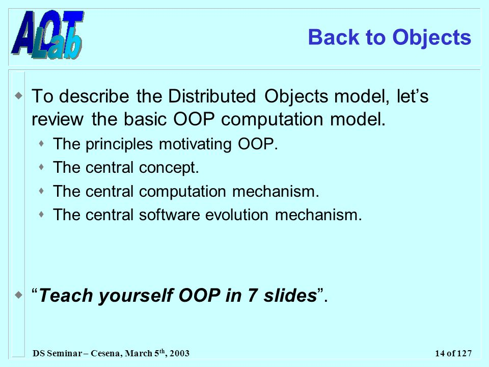 DS Seminar – Cesena, March 5 th, 200314 of 127 Back to Objects  To describe the Distributed Objects model, let's review the basic OOP computation model.