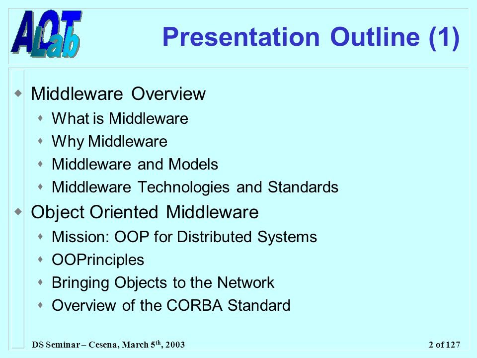 DS Seminar – Cesena, March 5 th, 20032 of 127 Presentation Outline (1)  Middleware Overview  What is Middleware  Why Middleware  Middleware and Models  Middleware Technologies and Standards  Object Oriented Middleware  Mission: OOP for Distributed Systems  OOPrinciples  Bringing Objects to the Network  Overview of the CORBA Standard