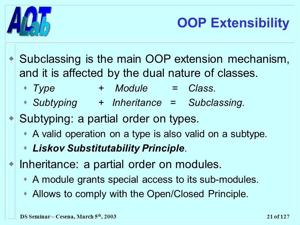 DS Seminar – Cesena, March 5 th, 200321 of 127 OOP Extensibility  Subclassing is the main OOP extension mechanism, and it is affected by the dual nature of classes.