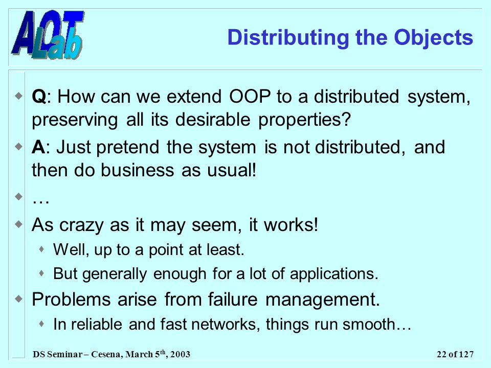 DS Seminar – Cesena, March 5 th, 200322 of 127 Distributing the Objects  Q: How can we extend OOP to a distributed system, preserving all its desirable properties.