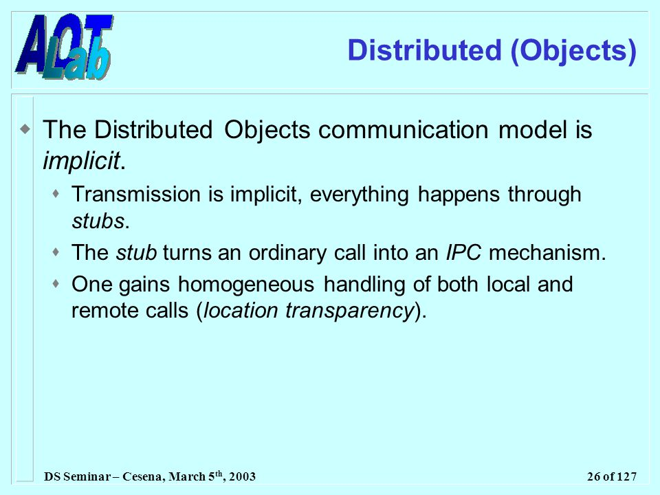 DS Seminar – Cesena, March 5 th, 200326 of 127 Distributed (Objects)  The Distributed Objects communication model is implicit.