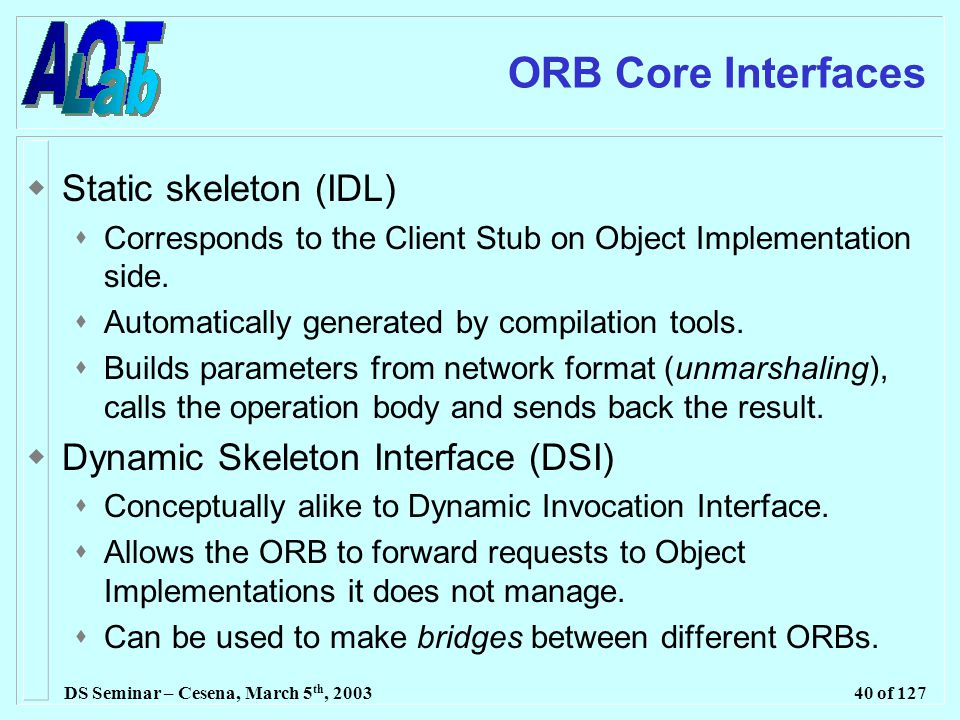 DS Seminar – Cesena, March 5 th, 200340 of 127 ORB Core Interfaces  Static skeleton (IDL)  Corresponds to the Client Stub on Object Implementation side.