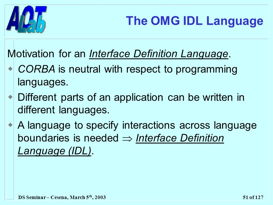 DS Seminar – Cesena, March 5 th, 200351 of 127 The OMG IDL Language Motivation for an Interface Definition Language.