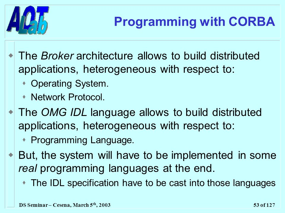 DS Seminar – Cesena, March 5 th, 200353 of 127 Programming with CORBA  The Broker architecture allows to build distributed applications, heterogeneous with respect to:  Operating System.